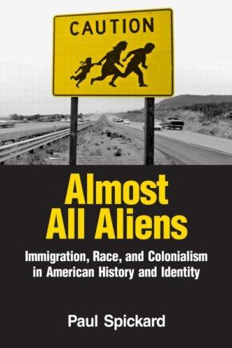 Almost All Aliens: Immigration, Race, and Colonialism in American History and Identity, Spickard, Paul