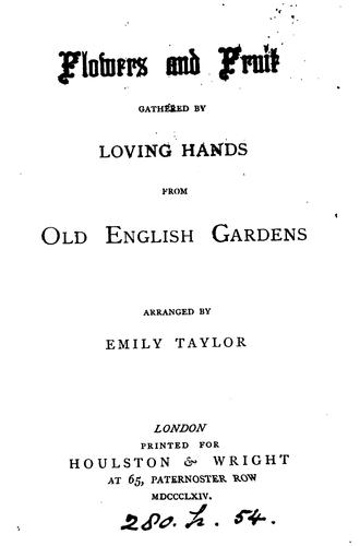 Flowers and fruit gathered by loving hands from old English gardens, arranged by E. Taylor by Emily Taylor